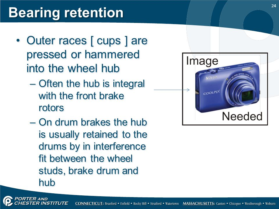 Bearing retention Outer races [ cups ] are pressed or hammered into the wheel hub. Often the hub is integral with the front brake rotors.